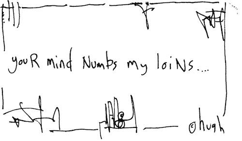 Numbs my loins